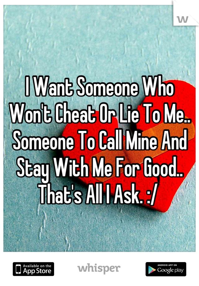 I Want Someone Who Won't Cheat Or Lie To Me.. Someone To Call Mine And Stay With Me For Good.. That's All I Ask. :/