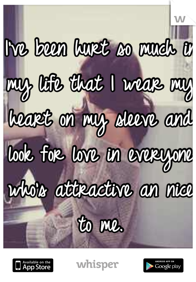 I've been hurt so much in my life that I wear my heart on my sleeve and look for love in everyone who's attractive an nice to me.