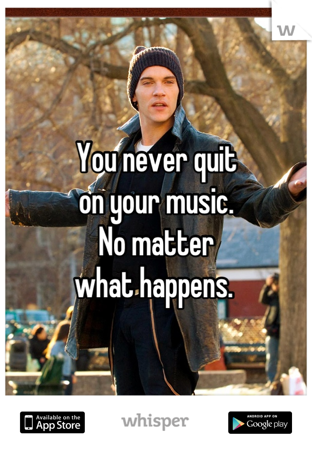 You never quit on your music.  No matter  what happens.