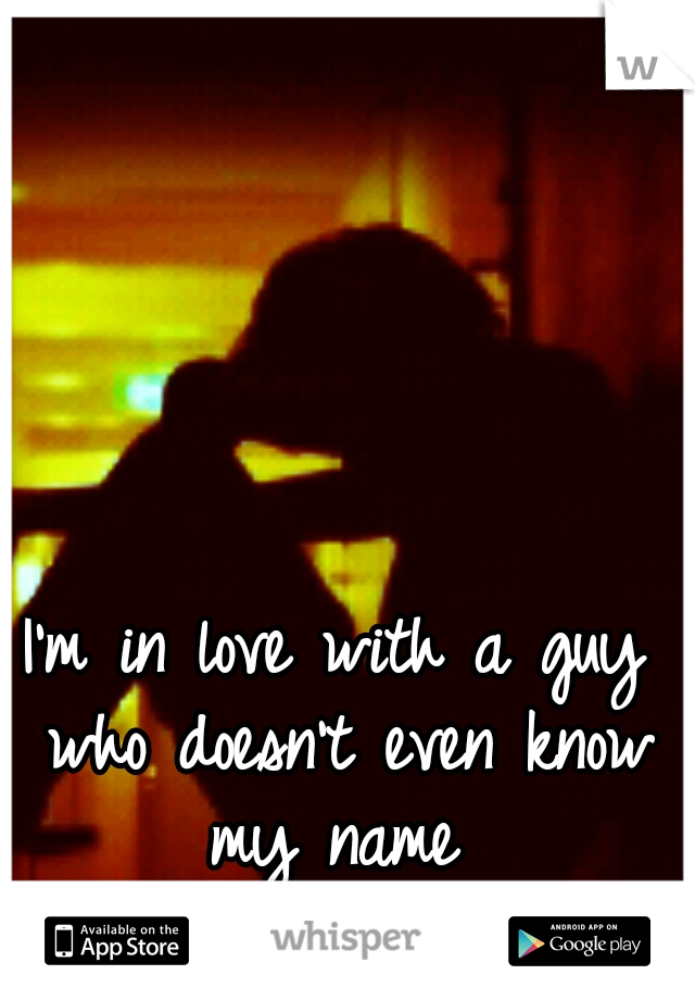 I'm in love with a guy who doesn't even know my name