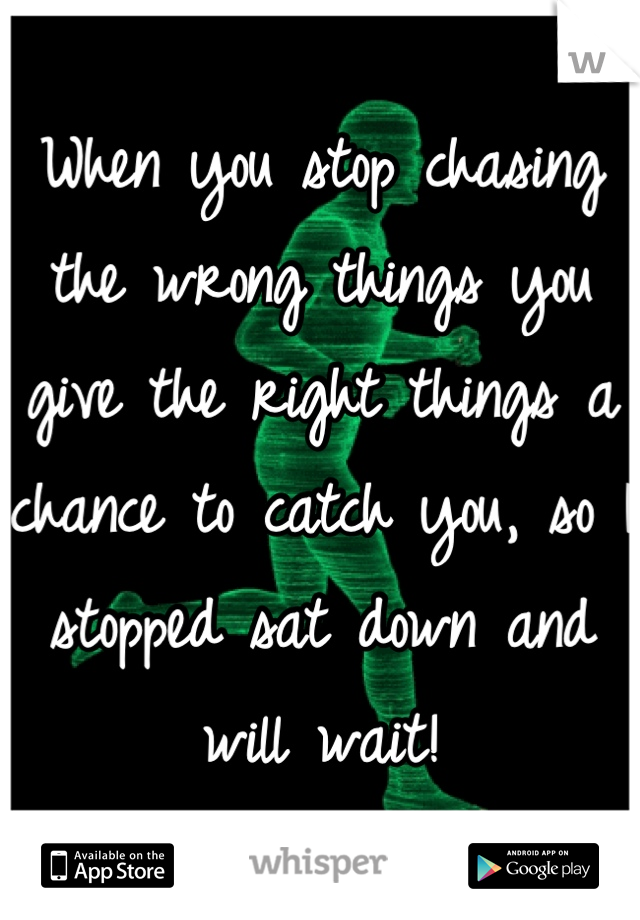 When you stop chasing the wrong things you give the right things a chance to catch you, so I stopped sat down and will wait!