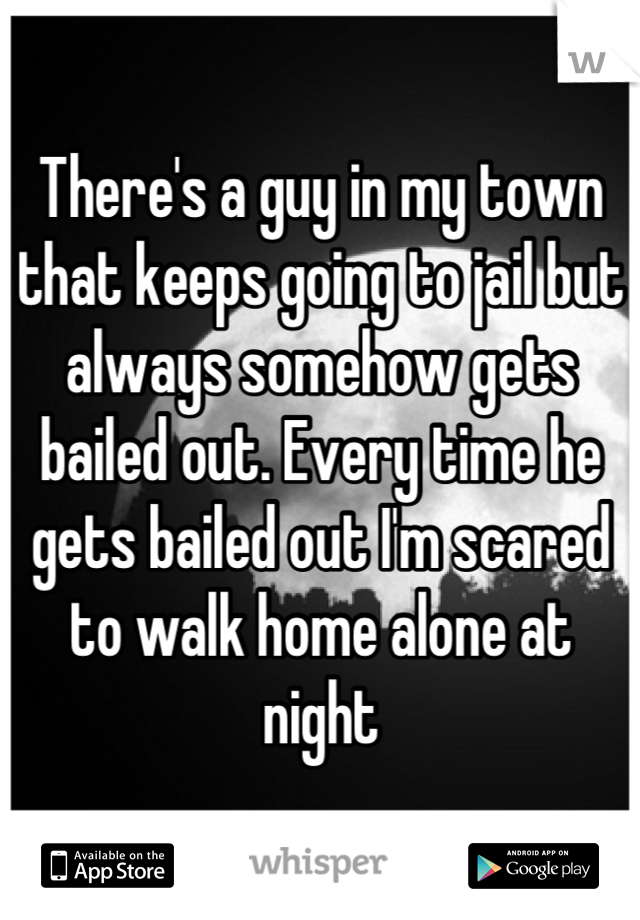 There's a guy in my town that keeps going to jail but always somehow gets bailed out. Every time he gets bailed out I'm scared to walk home alone at night