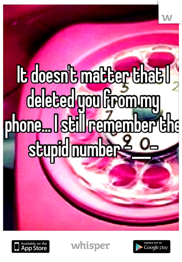 It doesn't matter that I deleted you from my phone... I still remember the stupid number -___-