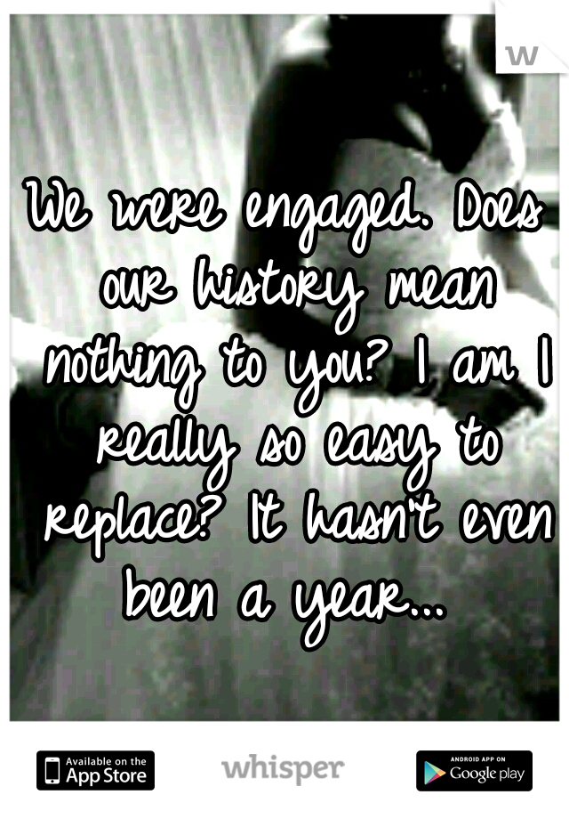 We were engaged. Does our history mean nothing to you? I am I really so easy to replace? It hasn't even been a year...