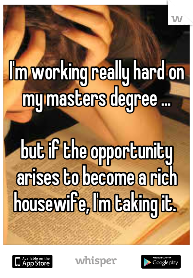 I'm working really hard on my masters degree ...   but if the opportunity arises to become a rich housewife, I'm taking it.