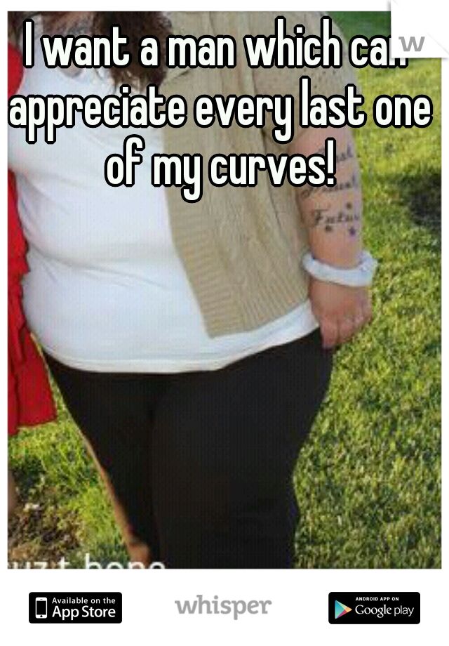 I want a man which can appreciate every last one of my curves!