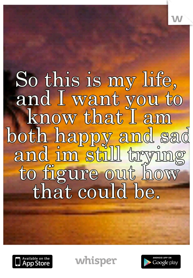 So this is my life, and I want you to know that I am both happy and sad and im still trying to figure out how that could be.