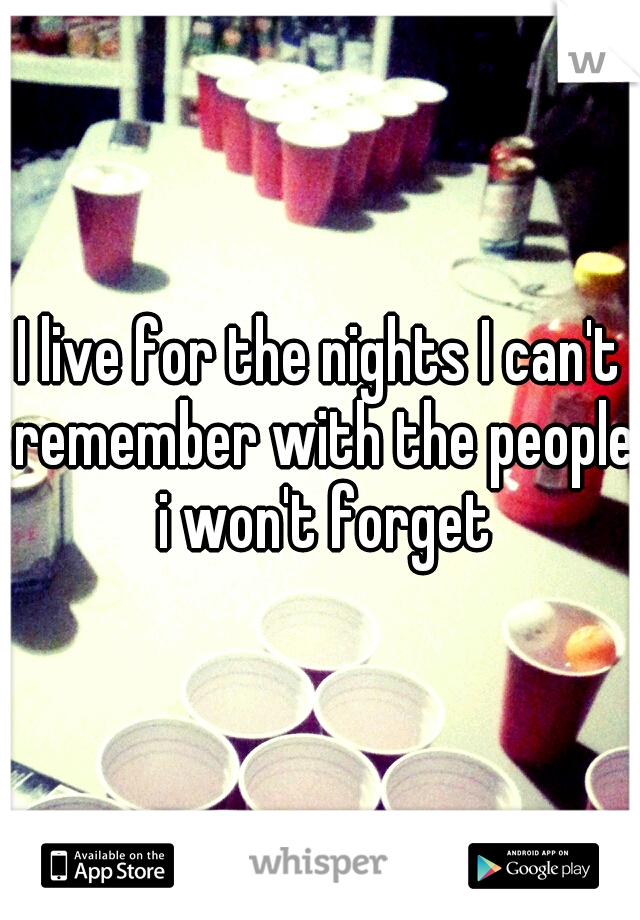 I live for the nights I can't remember with the people i won't forget