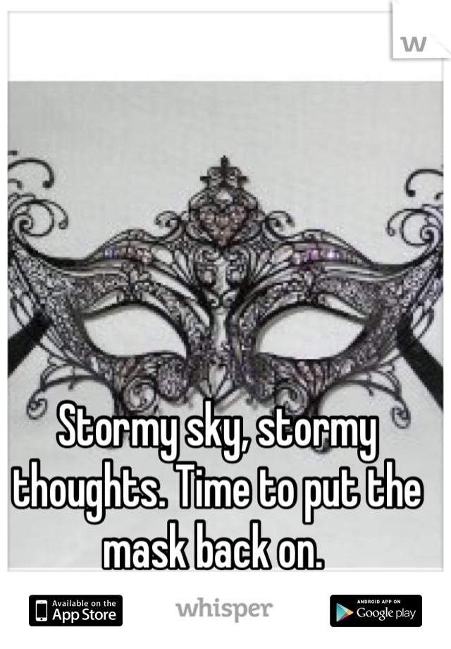 Stormy sky, stormy thoughts. Time to put the mask back on.