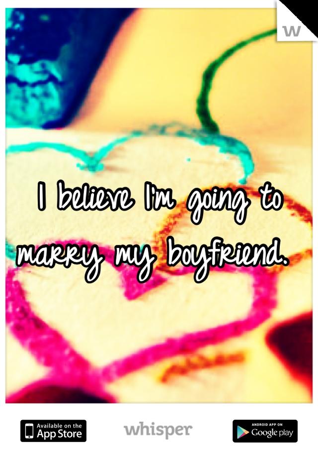I believe I'm going to marry my boyfriend.