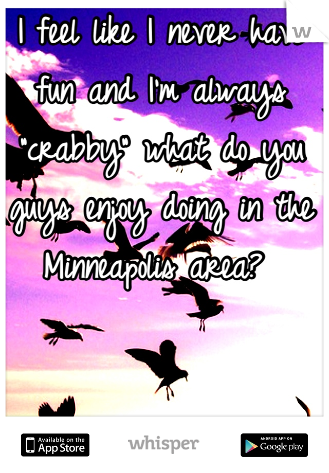 "I feel like I never have fun and I'm always ""crabby"" what do you guys enjoy doing in the Minneapolis area?"