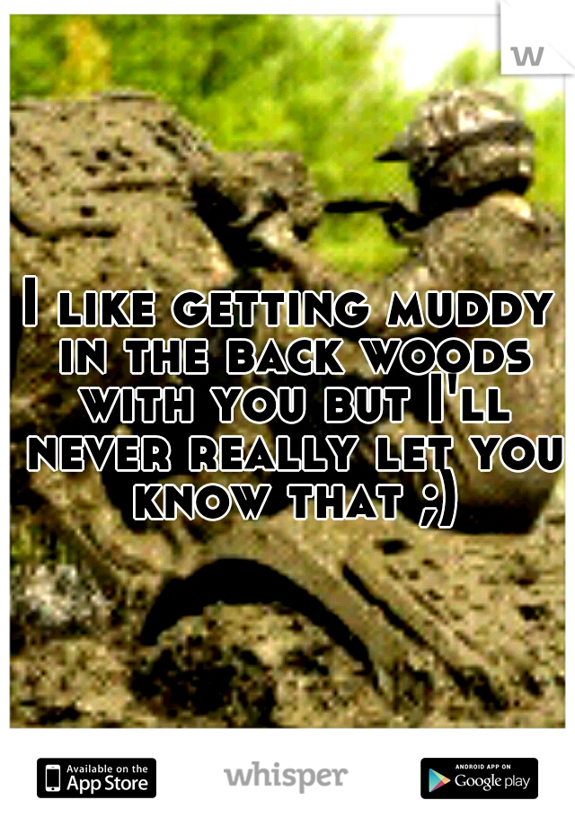 I like getting muddy in the back woods with you but I'll never really let you know that ;)