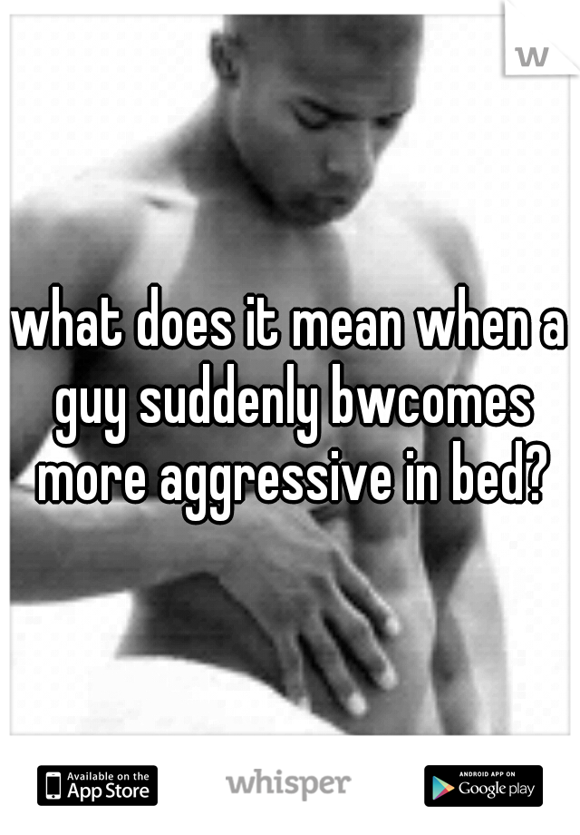 what does it mean when a guy suddenly bwcomes more aggressive in bed?