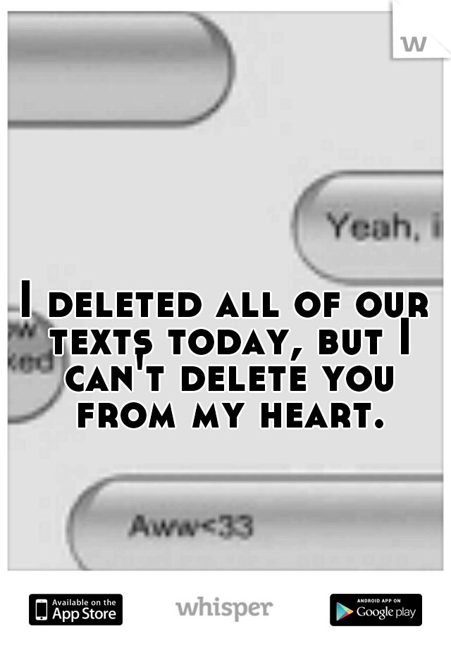 I deleted all of our texts today, but I can't delete you from my heart.