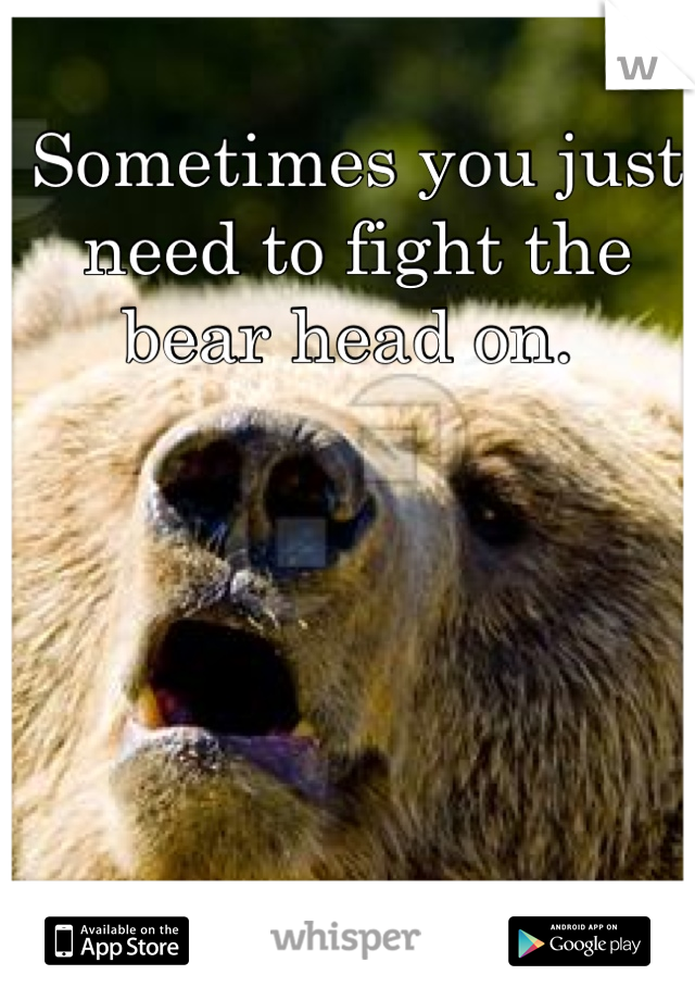 Sometimes you just need to fight the bear head on.