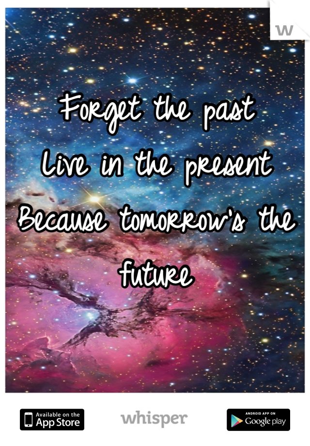 Forget the past Live in the present Because tomorrow's the future