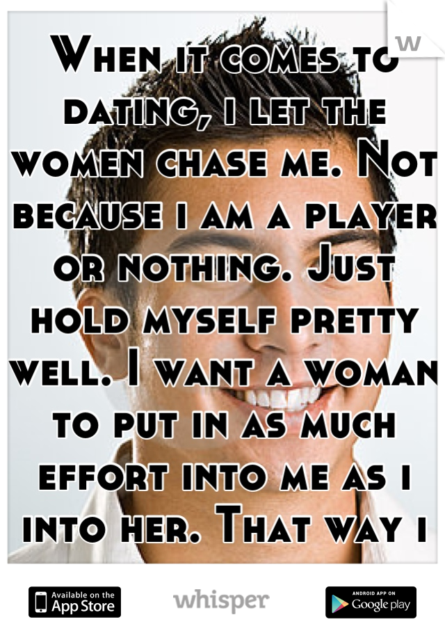 When it comes to dating, i let the women chase me. Not because i am a player or nothing. Just hold myself pretty well. I want a woman to put in as much effort into me as i into her. That way i know.