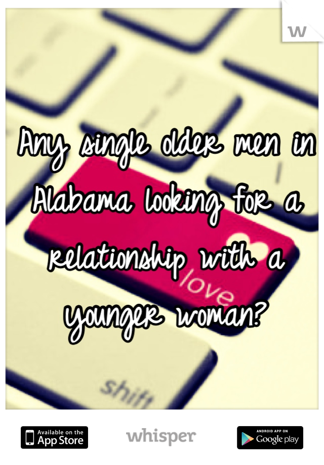 Any single older men in Alabama looking for a relationship with a younger woman?