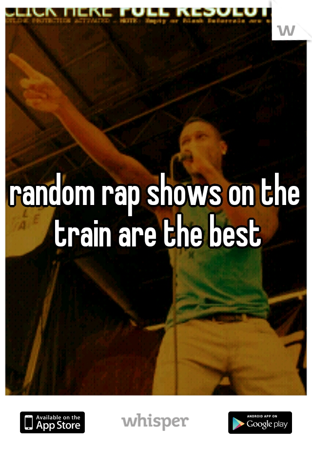 random rap shows on the train are the best