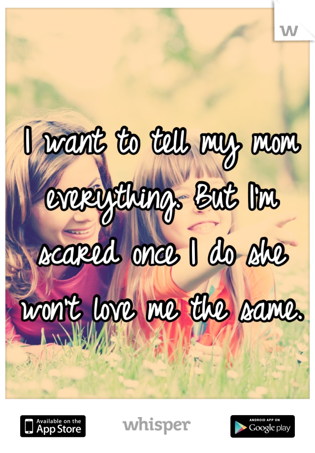 I want to tell my mom everything. But I'm scared once I do she won't love me the same.