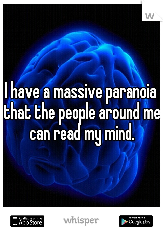 I have a massive paranoia that the people around me can read my mind.