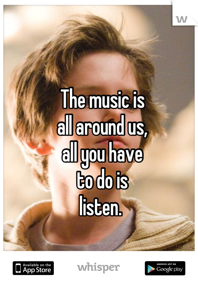 The music is all around us, all you have  to do is listen.