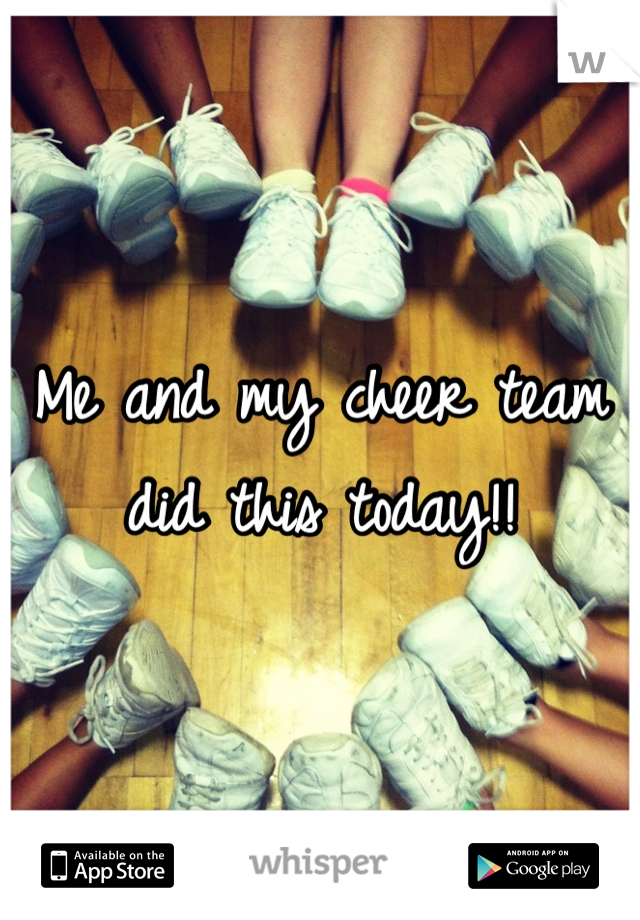 Me and my cheer team did this today!!