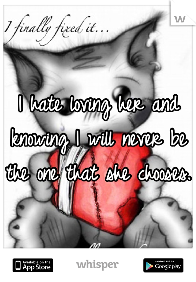I hate loving her and knowing I will never be the one that she chooses.
