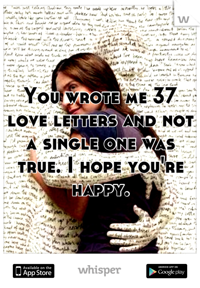 You wrote me 37 love letters and not a single one was true. I hope you're happy.