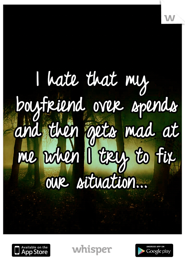 I hate that my boyfriend over spends and then gets mad at me when I try to fix our situation...