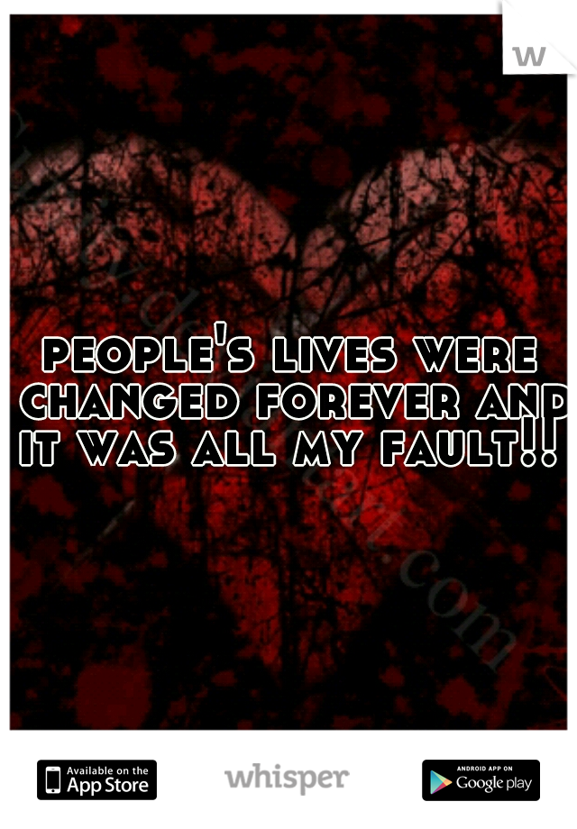 people's lives were changed forever and it was all my fault!!