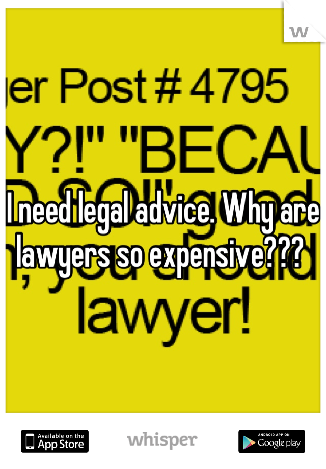 I need legal advice. Why are lawyers so expensive???
