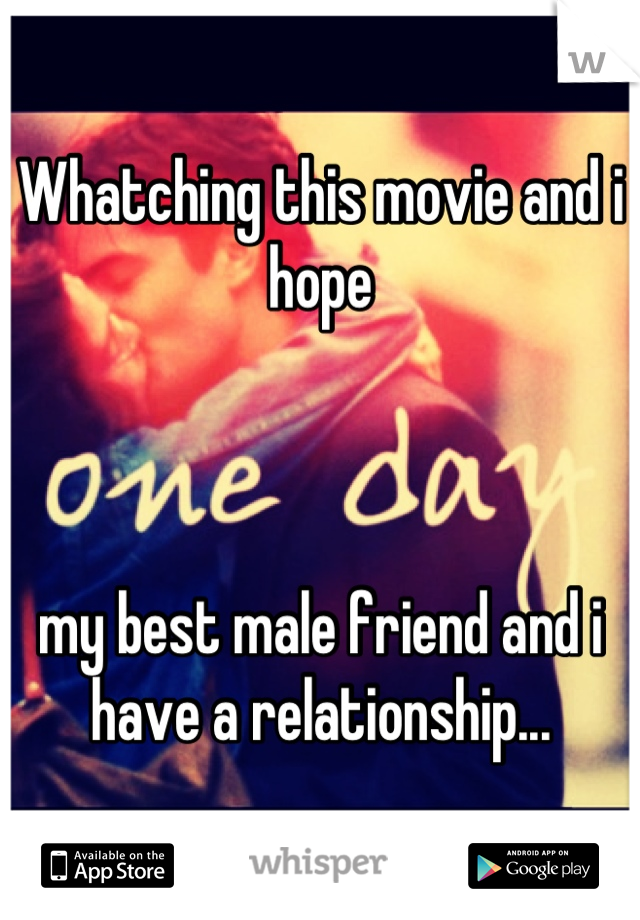 Whatching this movie and i hope    my best male friend and i have a relationship...