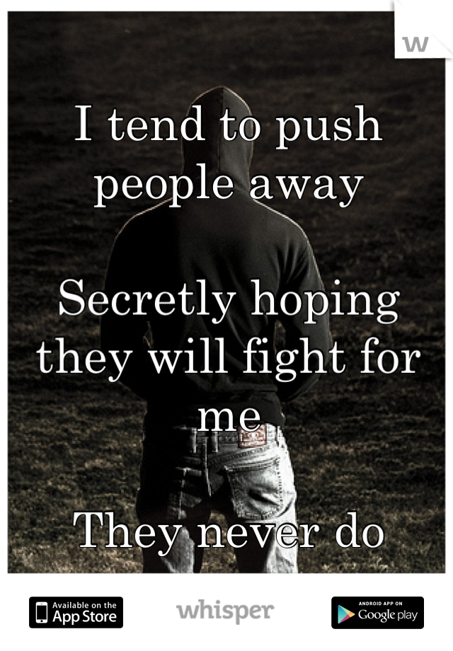 I tend to push people away  Secretly hoping they will fight for me  They never do