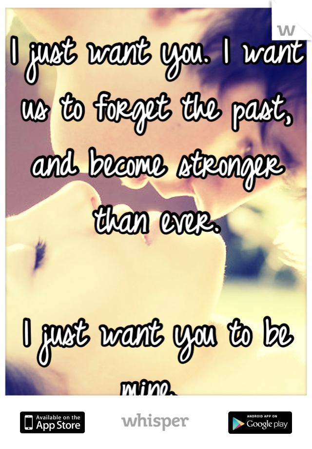 I just want you. I want us to forget the past, and become stronger than ever.  I just want you to be mine.