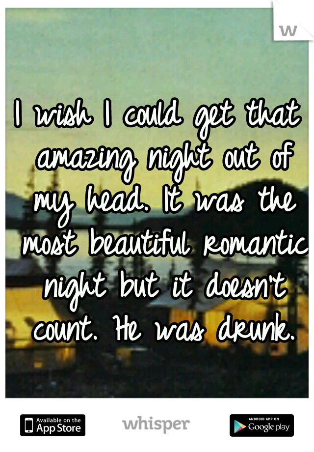 I wish I could get that amazing night out of my head. It was the most beautiful romantic night but it doesn't count. He was drunk.