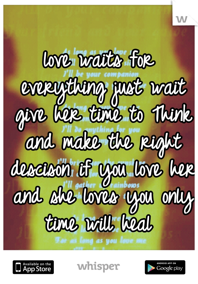 love waits for everything just wait give her time to Think and make the right descison if you love her and she loves you only time will heal