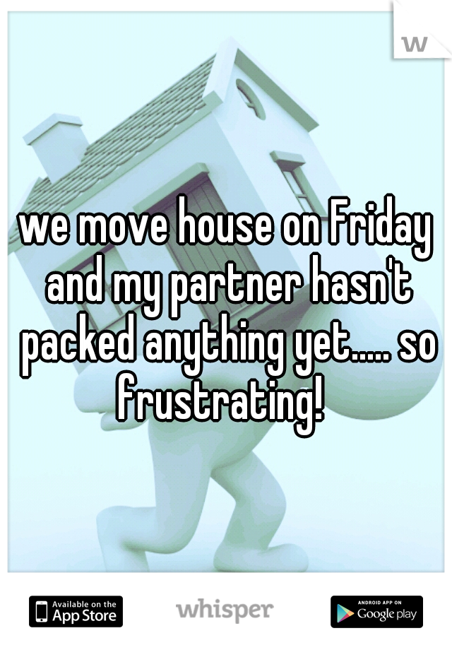 we move house on Friday and my partner hasn't packed anything yet..... so frustrating!