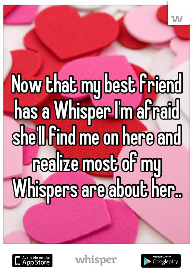 Now that my best friend has a Whisper I'm afraid she'll find me on here and realize most of my Whispers are about her..