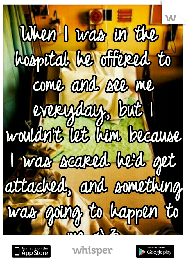 When I was in the hospital he offered to come and see me everyday, but I wouldn't let him because I was scared he'd get attached, and something was going to happen to me <\3
