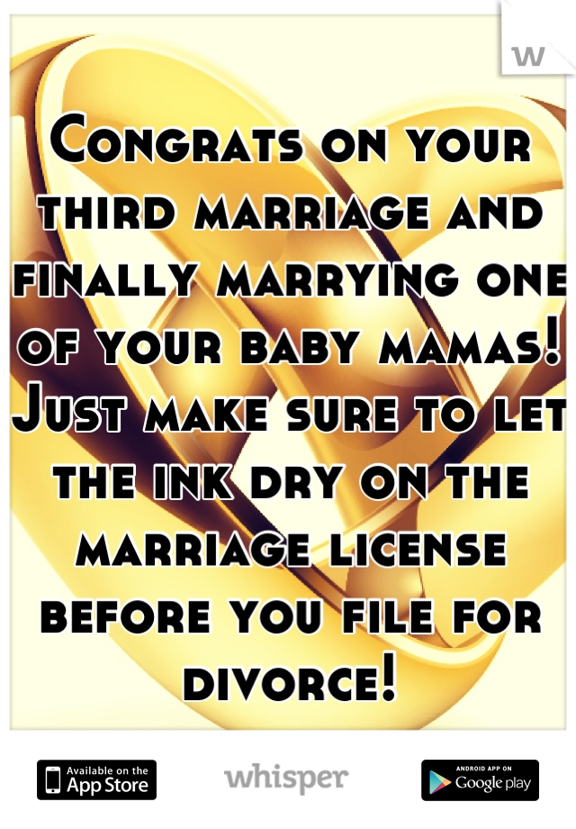 Congrats on your third marriage and finally marrying one of your baby mamas! Just make sure to let the ink dry on the marriage license before you file for divorce!