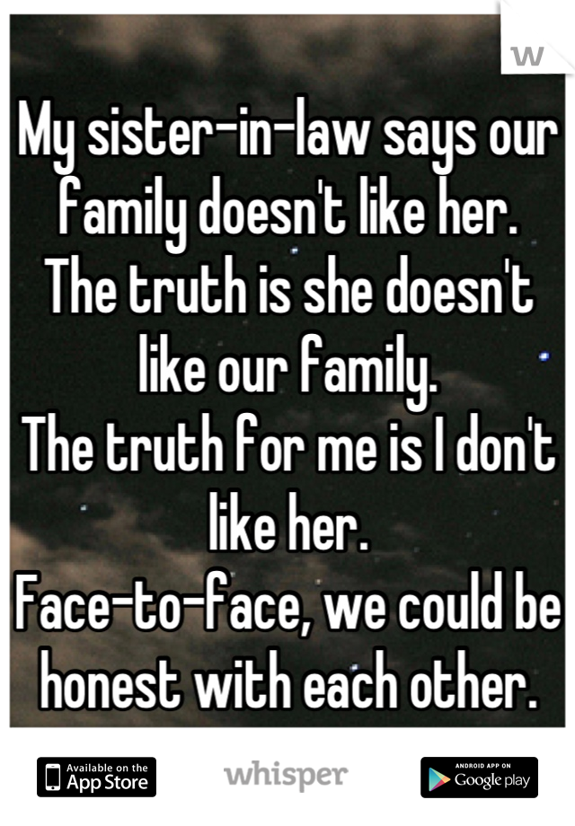 My sister-in-law says our family doesn't like her. The truth is she doesn't like our family.  The truth for me is I don't like her. Face-to-face, we could be honest with each other.