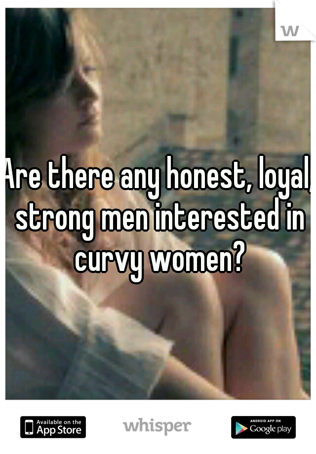 Are there any honest, loyal, strong men interested in curvy women?
