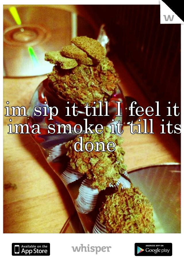 im sip it till I feel it ima smoke it till its done