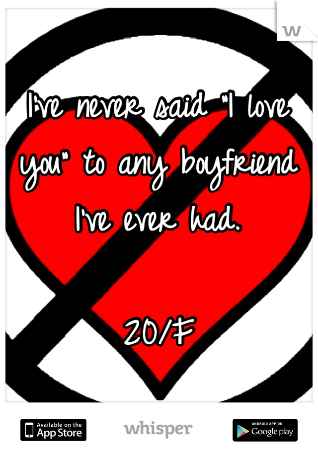 "I've never said ""I love you"" to any boyfriend I've ever had.  20/F"