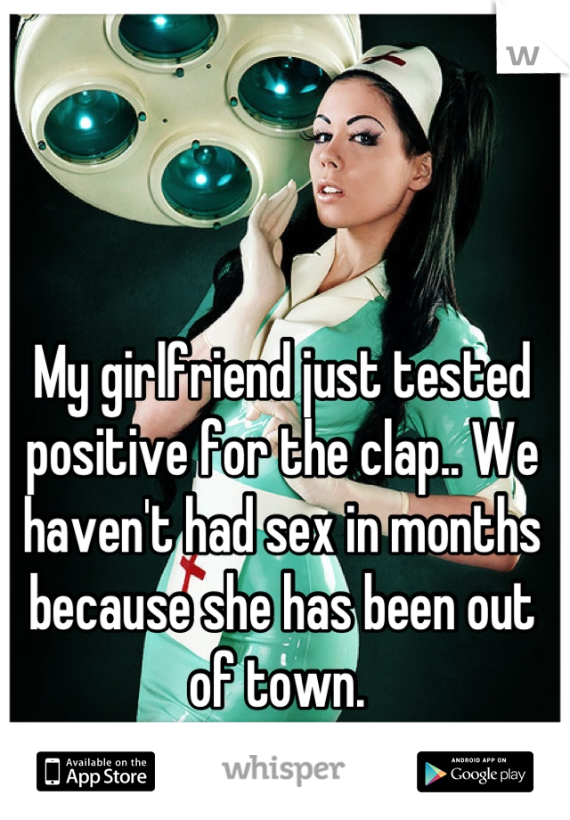 My girlfriend just tested positive for the clap.. We haven't had sex in months because she has been out of town.