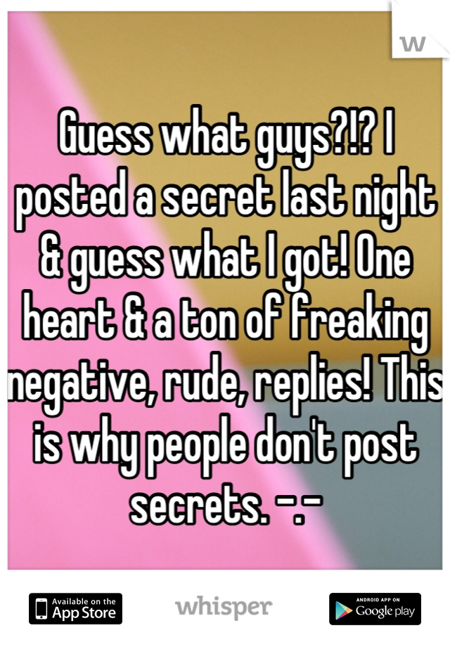 Guess what guys?!? I posted a secret last night & guess what I got! One heart & a ton of freaking negative, rude, replies! This is why people don't post secrets. -.-