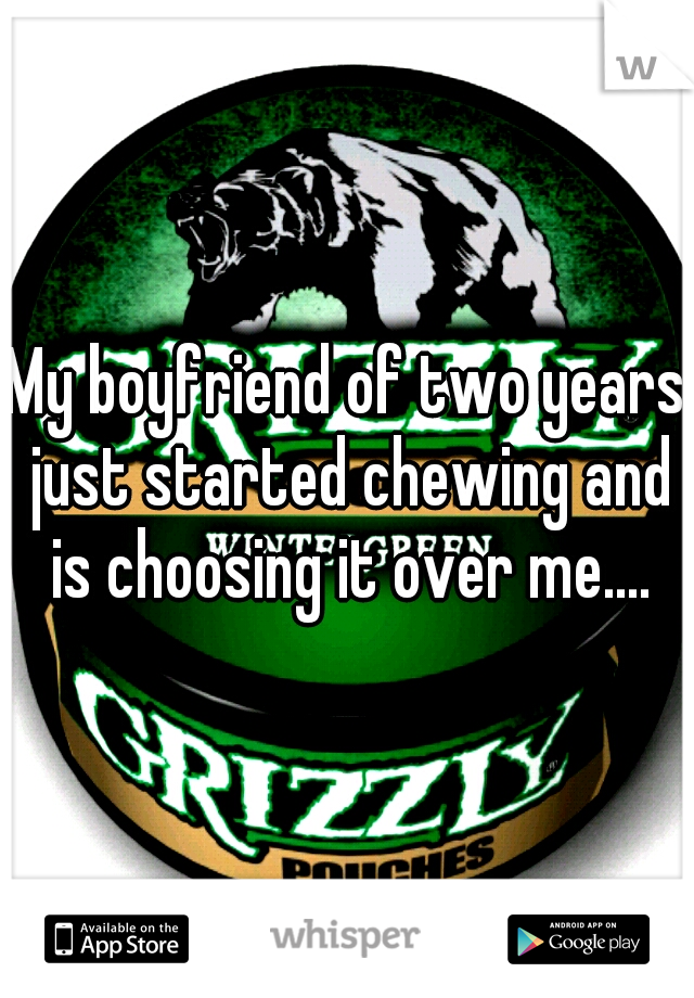 My boyfriend of two years just started chewing and is choosing it over me....