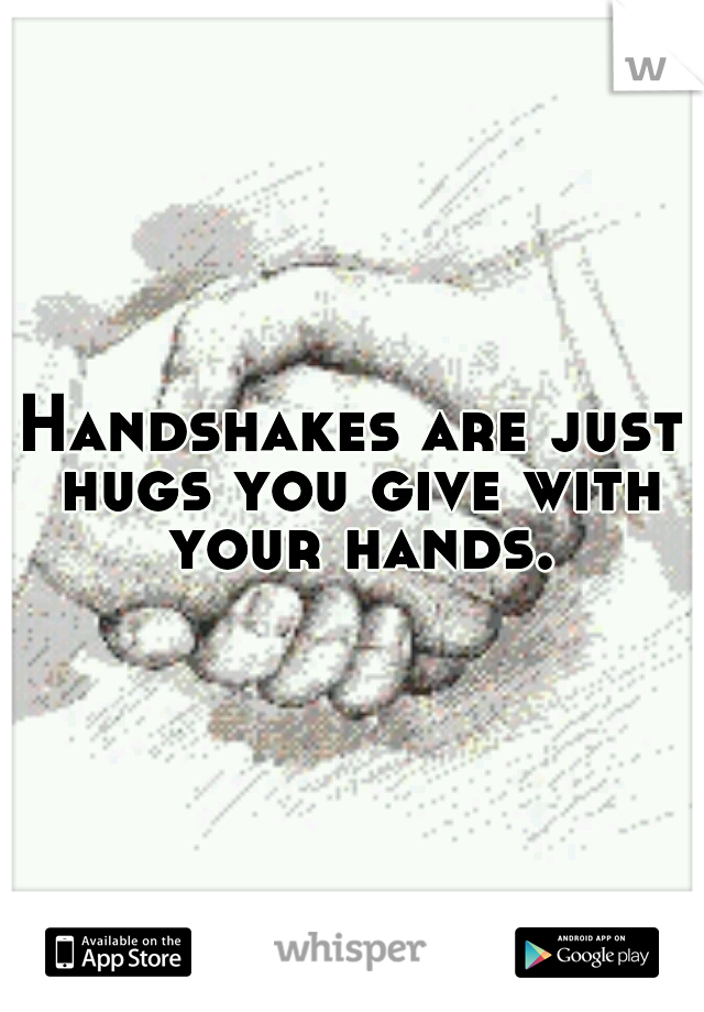 Handshakes are just hugs you give with your hands.