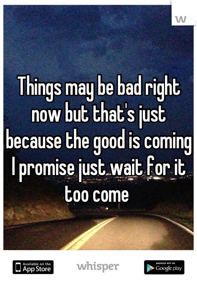Things may be bad right now but that's just because the good is coming I promise just wait for it too come